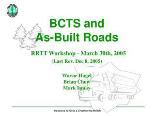 BCTS and  As-Built Roads RRTT Workshop - March 30th, 2005 (Last Rev. Dec 8, 2005) Wayne Hagel Brian Chow Mark Ismay