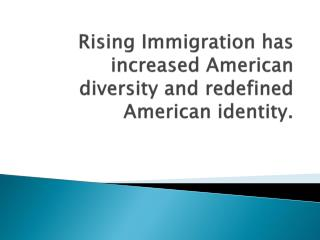 Rising Immigration has increased  A merican diversity and redefined  A merican identity.