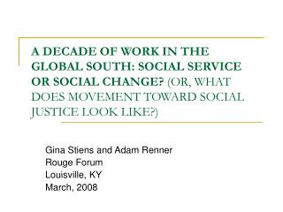A DECADE OF WORK IN THE GLOBAL SOUTH: SOCIAL SERVICE OR SOCIAL CHANGE?  (OR, WHAT DOES MOVEMENT TOWARD SOCIAL JUSTICE L