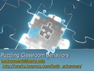 Puzzling Classroom Behaviors backerman@liberty.edu  http://works.bepress.com/beth_ackerman/