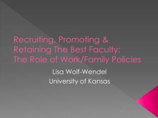 Recruiting, Promoting & Retaining The Best Faculty: The Role of Work/Family Policies
