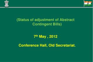 (Status of adjustment of Abstract Contingent Bills) 7 th  May , 2012 Conference Hall, Old Secretariat.