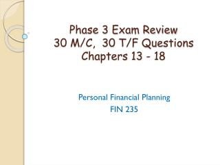 Phase 3  Exam Review 30 M/C,   30 T/F Questions Chapters 13 - 18