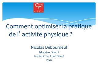 Comment optimiser la pratique de l � activit� physique ? Nicolas Debourneuf Educateur Sportif Institut C�ur Effort Sant