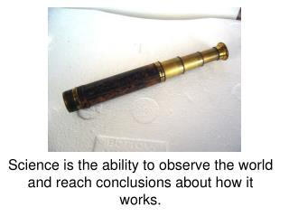 Science is the ability to observe the world and reach conclusions about how it works.