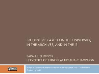 STUDENT RESEARCH ON THE UNIVERSITY, IN THE ARCHIVES, AND IN THE IR SARAH L. SHREEVES UNIVERSITY OF ILLINOIS AT URBANA-C