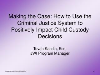 Making the Case: How to Use the Criminal Justice System to Positively Impact Child Custody Decisions  Tovah Kasdin, Esq.