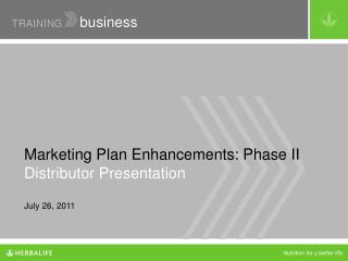 Marketing Plan Enhancements: Phase II Distributor Presentation July 26, 2011