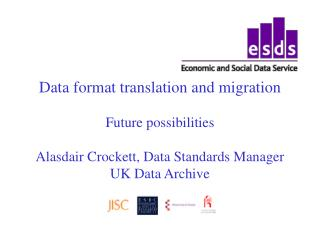 Data format translation and migration Future possibilities Alasdair Crockett, Data Standards Manager UK Data Archive