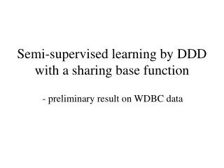 Semi-supervised learning by DDD with a sharing base function