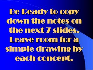 Be Ready to copy down the notes on the next 7 slides.  Leave room for a simple drawing by each concept.