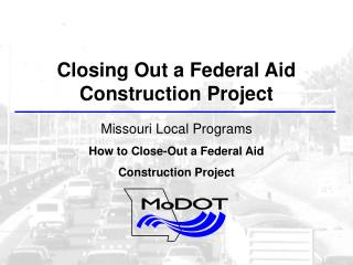 Closing Out a Federal Aid Construction Project Missouri Local Programs How to Close-Out a Federal Aid Construction Proj