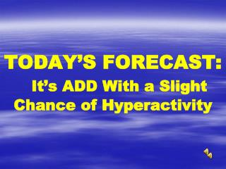 TODAY'S FORECAST: It's ADD With a Slight Chance of Hyperactivity