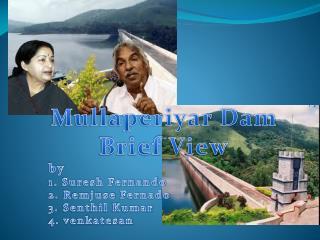 Mullaperiyar Dam Brief View by 1. Suresh Fernando 2.  Remjuse Fernado 3.  Senthil  Kumar 4.  venkatesan