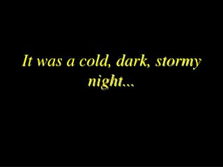 It was a cold, dark, stormy night...