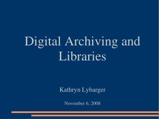 Digital Archiving and Libraries Kathryn Lybarger November 6, 2008