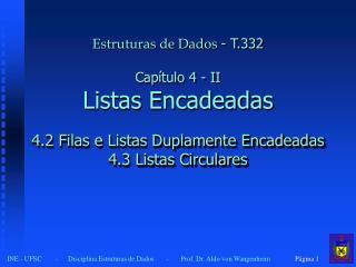 Estruturas de Dados  - T.332 Capítulo 4 - II Listas Encadeadas 4.2 Filas e Listas Duplamente Encadeadas 4.3 Listas Circ