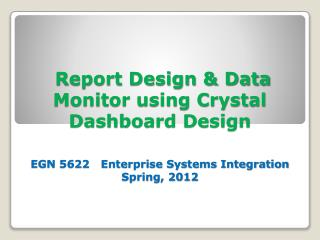 Report Design & Data Monitor using Crystal Dashboard Design EGN 5622   Enterprise Systems Integration Spring, 2012