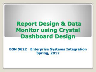 Report Design & Data Monitor using Crystal Dashboard Design EGN 5622   Enterprise Systems Integration Spring, 2012