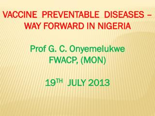 VACCINE  PREVENTABLE  DISEASES – WAY FORWARD IN NIGERIA Prof G. C. Onyemelukwe  FWACP, (MON ) 19 TH   JULY 2013