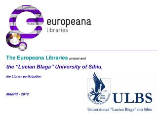 "The Europeana Libraries project and the ""Lucian Blaga"" University of Sibiu,  the Library participation Madrid - 2012"