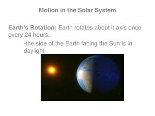 Motion in the Solar System Earth's Rotation:  Earth rotates about it axis once every 24 hours. -the side of the Earth f