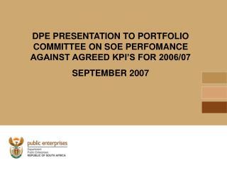 DPE PRESENTATION TO PORTFOLIO COMMITTEE ON SOE PERFOMANCE AGAINST AGREED KPI'S FOR 2006/07  SEPTEMBER 2007