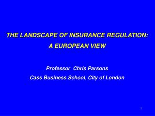 THE LANDSCAPE OF INSURANCE REGULATION: A EUROPEAN VIEW Professor  Chris Parsons Cass Business School, City of London