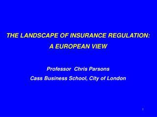 THE LANDSCAPE OF INSURANCE REGULATION: A EUROPEAN VIEW Professor  Chris Parsons Cass Business School, City of London