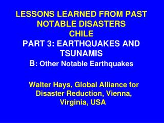 LESSONS LEARNED FROM PAST NOTABLE DISASTERS CHILE PART 3: EARTHQUAKES AND TSUNAMIS B : Other Notable Earthquakes