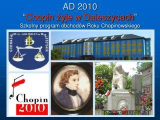 """AD 2010 """" Chopin  żyje  w Daleszycach """" Szkolny  program  obchodów Roku Chopinowskiego"""