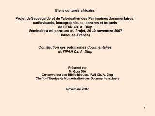 Présenté par  M. Gora DIA Conservateur des Bibliothèques, IFAN Ch. A. Diop Chef de l' É quipe de Numérisation des Docum