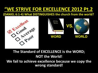 """WE STRIVE FOR EXCELLENCE 2012 Pt.2 (DANIEL 6:1-4) What DISTINGUISHES the church from the world?"