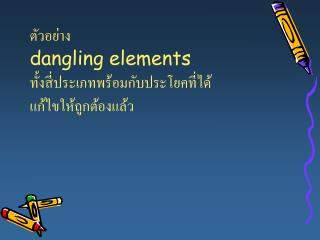 ตัวอย่าง dangling elements  ทั้งสี่ประเภทพร้อมกับประโยคที่ได้แก้ไขให้ถูกต้องแล้ว