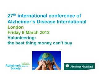 27 th  international conference of Alzheimer's Disease International London Friday 9 March 2012 Volunteering:  the best