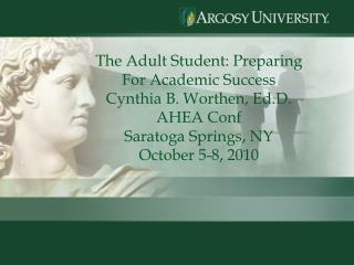The Adult Student: Preparing For Academic Success Cynthia B. Worthen, Ed.D. AHEA Conf Saratoga Springs, NY October 5-8,
