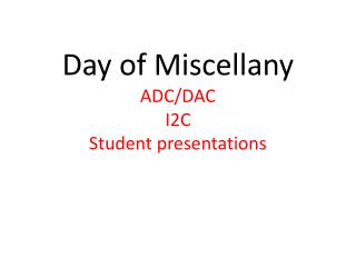 Day of Miscellany ADC/DAC I2C Student presentations