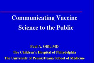 Communicating Vaccine    Science to the Public Paul A. Offit, MD The Children's Hospital of Philadelphia The University