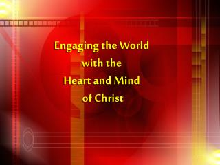 Engaging the World  with the  Heart and Mind  of Christ