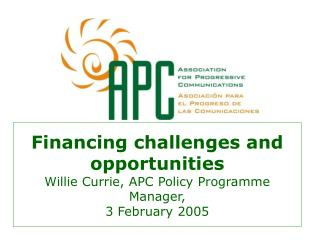 Financing challenges and opportunities Willie Currie, APC Policy Programme Manager,  3 February 2005