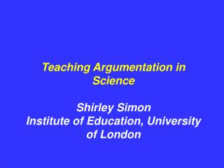 Teaching Argumentation in Science Shirley Simon Institute of Education, University of London