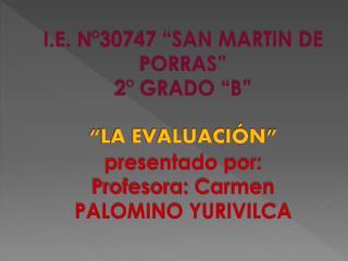 "I.E. N°30747 ""SAN MARTIN DE PORRAS"" 2° GRADO ""B"" "" LA EVALUACIÓN "" presentado por: Profesora: Carmen PALOMINO YURIVILCA"