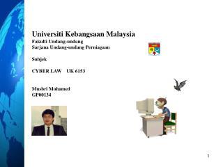 Universiti Kebangsaan Malaysia Fakulti Undang-undang Sarjana Undang-undang Perniagaan Subjek CYBER LAW    UK 6153 Musbr