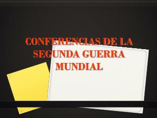 CONFERENCIAS DE LA SEGUNDA GUERRA MUNDIAL
