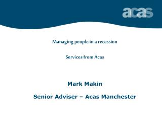 Managing people in a recession Services from Acas Mark Makin Senior Adviser – Acas Manchester