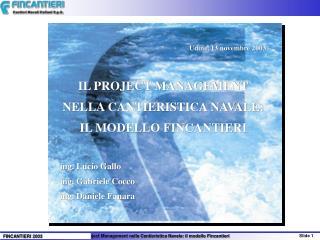 Udine, 13 novembre 2003 IL PROJECT MANAGEMENT NELLA CANTIERISTICA NAVALE: IL MODELLO FINCANTIERI ing. Lucio Gallo  ing.