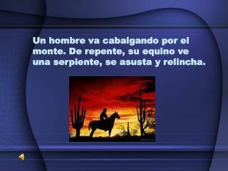 Un hombre va cabalgando por el monte. De repente, su equino ve  unaserpiente, se asusta y relincha.