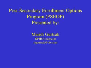 Post-Secondary Enrollment Options Program (PSEOP) Presented by: Maridi Gurtsak OFHS Counselor  mgurtsak@ofcs.net