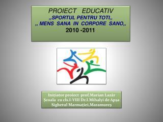 PROIECT   EDUCATIV ,,SPORTUL PENTRU TOTI,, ,, MENS  SANA  IN  CORPORE  SANO,, 2010 -2011
