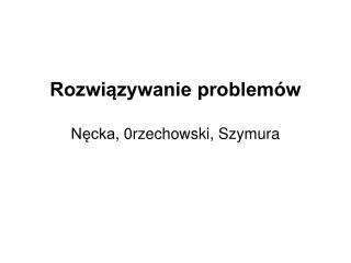 Rozwiązywanie problemów Nęcka , 0rzechowski, Szymura
